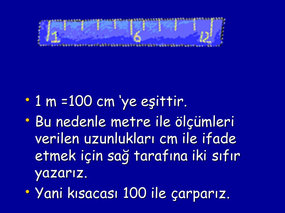 1 m =100 cm 'ye eşittir. 1 m =100 cm 'ye eşittir. Bu nedenle metre ile ölçümleri verilen uzunlukları cm ile ifade etmek için sağ tarafına iki sıfır ya