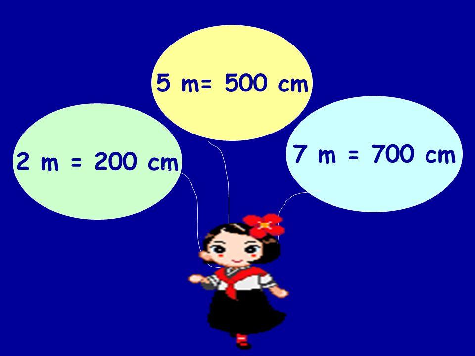 2 m = 200 cm 5 m= 500 cm 7 m = 700 cm