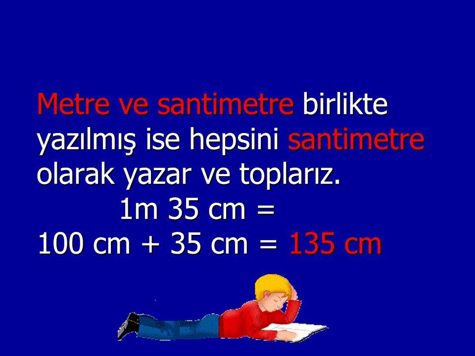 Metre ve santimetre birlikte yazılmış ise hepsini santimetre olarak yazar ve toplarız. 1m 35 cm = 100 cm + 35 cm = 135 cm