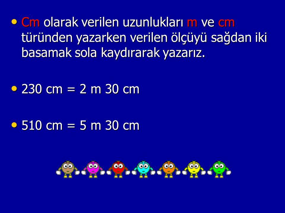 Cm olarak verilen uzunlukları m ve cm türünden yazarken verilen ölçüyü sağdan iki basamak sola kaydırarak yazarız. Cm olarak verilen uzunlukları m ve