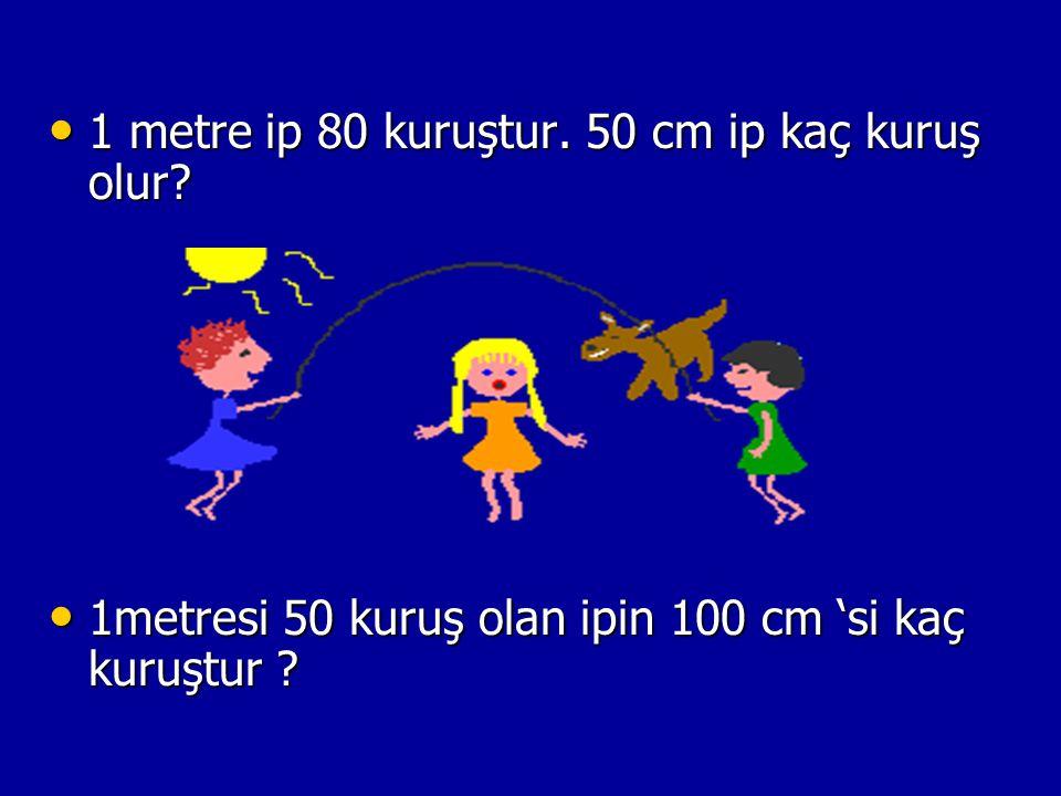 1 metre ip 80 kuruştur. 50 cm ip kaç kuruş olur? 1 metre ip 80 kuruştur. 50 cm ip kaç kuruş olur? 1metresi 50 kuruş olan ipin 100 cm 'si kaç kuruştur