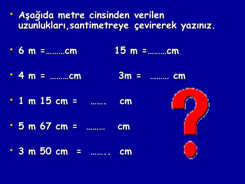 Aşağıda metre cinsinden verilen uzunlukları,santimetreye çevirerek yazınız.