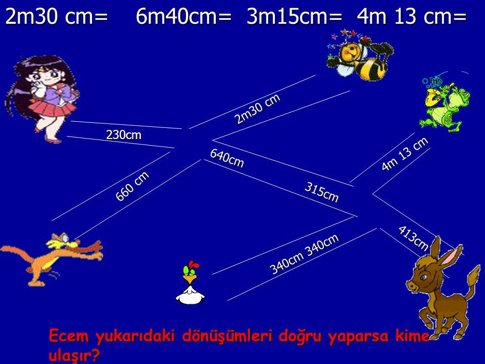 2m30 cm= 6m40cm= 3m15cm= 4m 13 cm= 230cm 640cm 660 cm 315cm 413cm 340cm 340cm 2m30 cm 4m 13 cm Ecem yukarıdaki dönüşümleri doğru yaparsa kime ulaşır?
