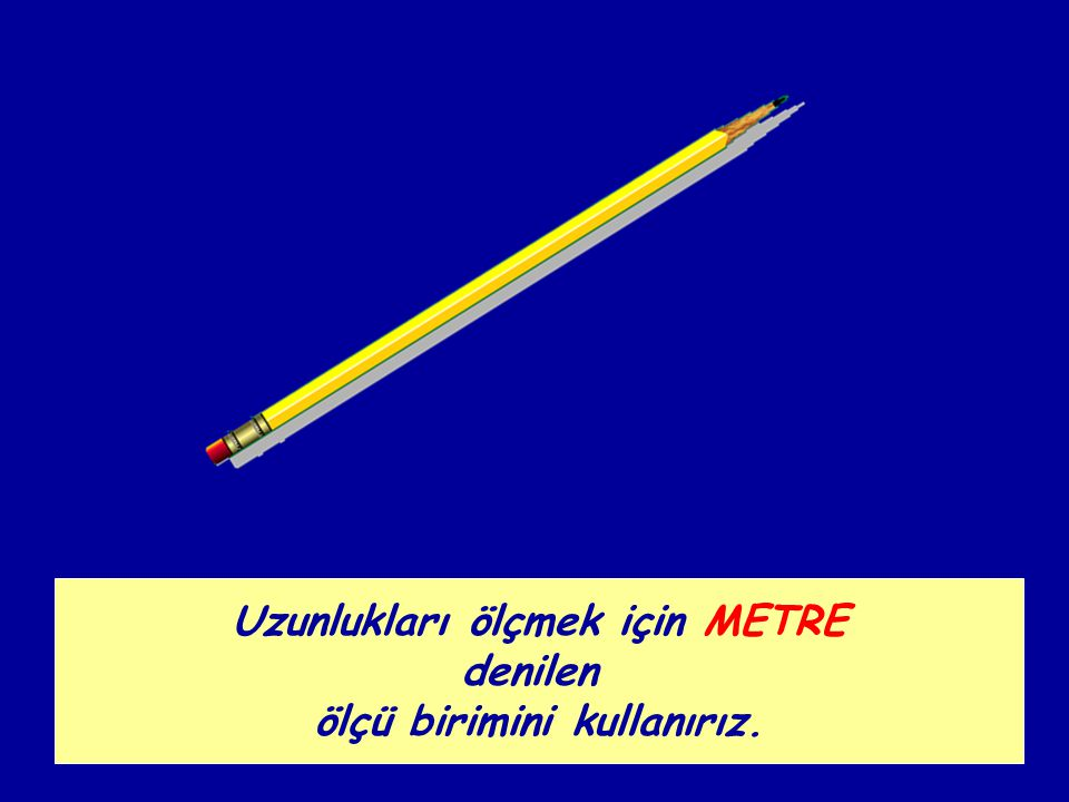 Uzunlukları ölçmek için METRE denilen ölçü birimini kullanırız.