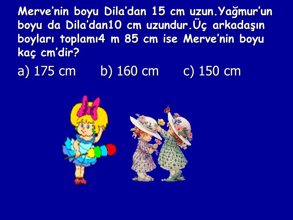 Merve'nin boyu Dila'dan 15 cm uzun.Yağmur'un boyu da Dila'dan10 cm uzundur.Üç arkadaşın boyları toplamı4 m 85 cm ise Merve'nin boyu kaç cm'dir.