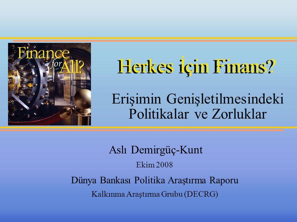 Herkes için Finans? Herkes İçin Finans? Erişimin Genişletilmesindeki Politikalar ve Zorluklar Aslı Demirgüç-Kunt Ekim 2008 Dünya Bankası Politika Araş