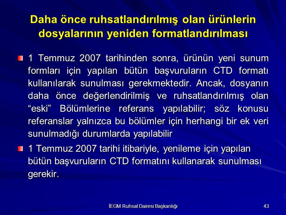 İEGM Ruhsat Dairesi Başkanlığı 43 1 Temmuz 2007 tarihinden sonra, ürünün yeni sunum formları için yapılan bütün başvuruların CTD formatı kullanılarak