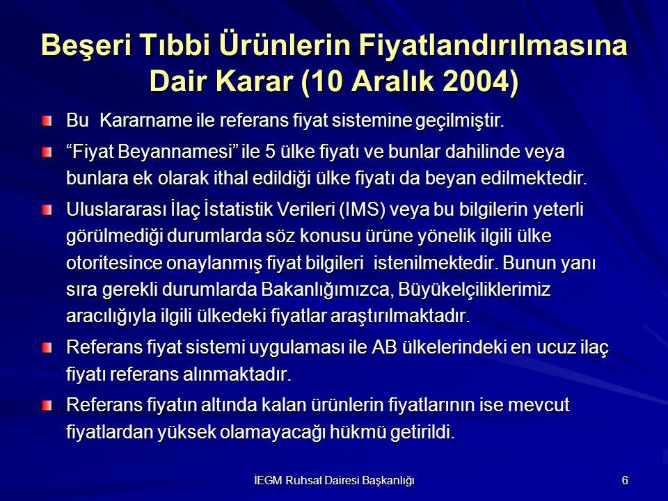 İEGM Ruhsat Dairesi Başkanlığı 6 Beşeri Tıbbi Ürünlerin Fiyatlandırılmasına Dair Karar (10 Aralık 2004) Bu Kararname ile referans fiyat sistemine geçi