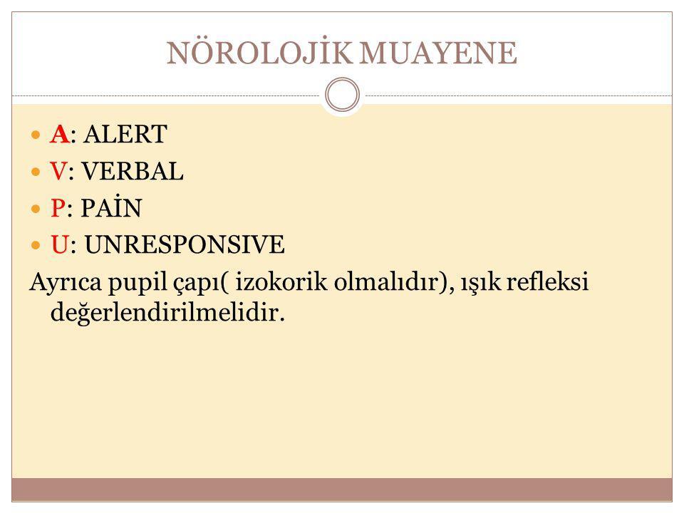 NÖROLOJİK MUAYENE A: ALERT V: VERBAL P: PAİN U: UNRESPONSIVE Ayrıca pupil çapı( izokorik olmalıdır), ışık refleksi değerlendirilmelidir.