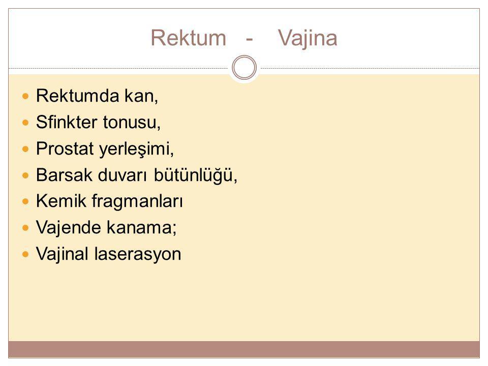 Rektum - Vajina Rektumda kan, Sfinkter tonusu, Prostat yerleşimi, Barsak duvarı bütünlüğü, Kemik fragmanları Vajende kanama; Vajinal laserasyon