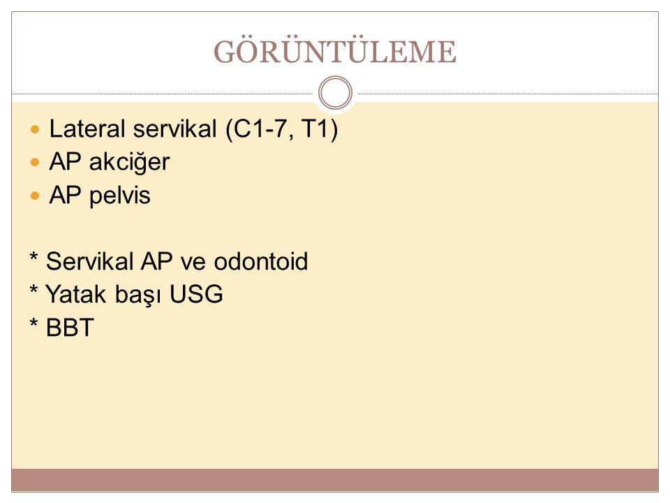 GÖRÜNTÜLEME Lateral servikal (C1-7, T1) AP akciğer AP pelvis * Servikal AP ve odontoid * Yatak başı USG * BBT