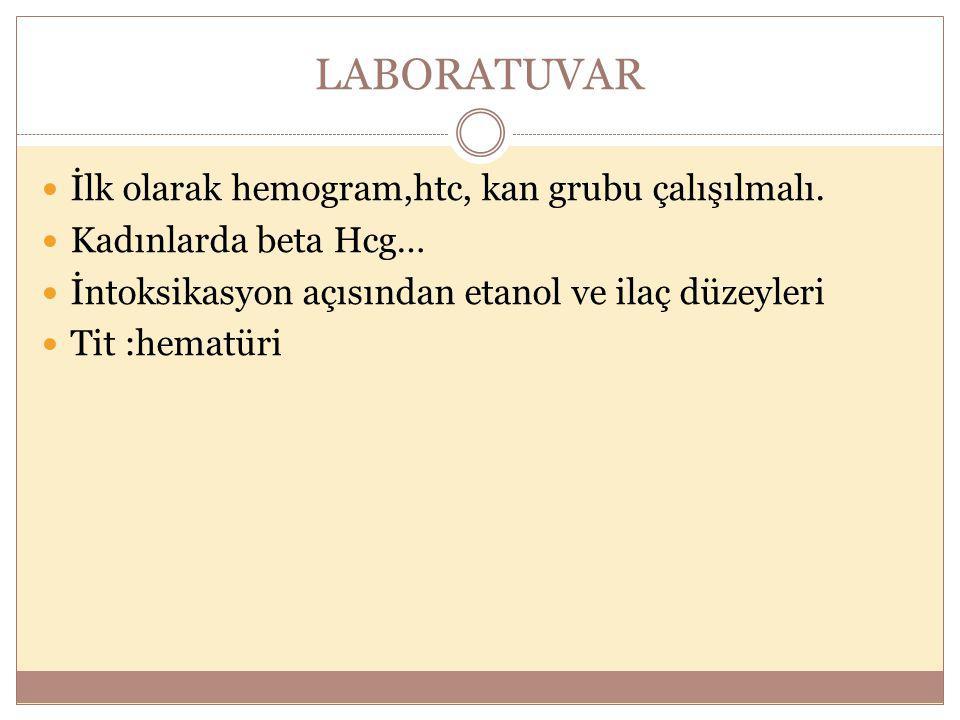 LABORATUVAR İlk olarak hemogram,htc, kan grubu çalışılmalı. Kadınlarda beta Hcg… İntoksikasyon açısından etanol ve ilaç düzeyleri Tit :hematüri