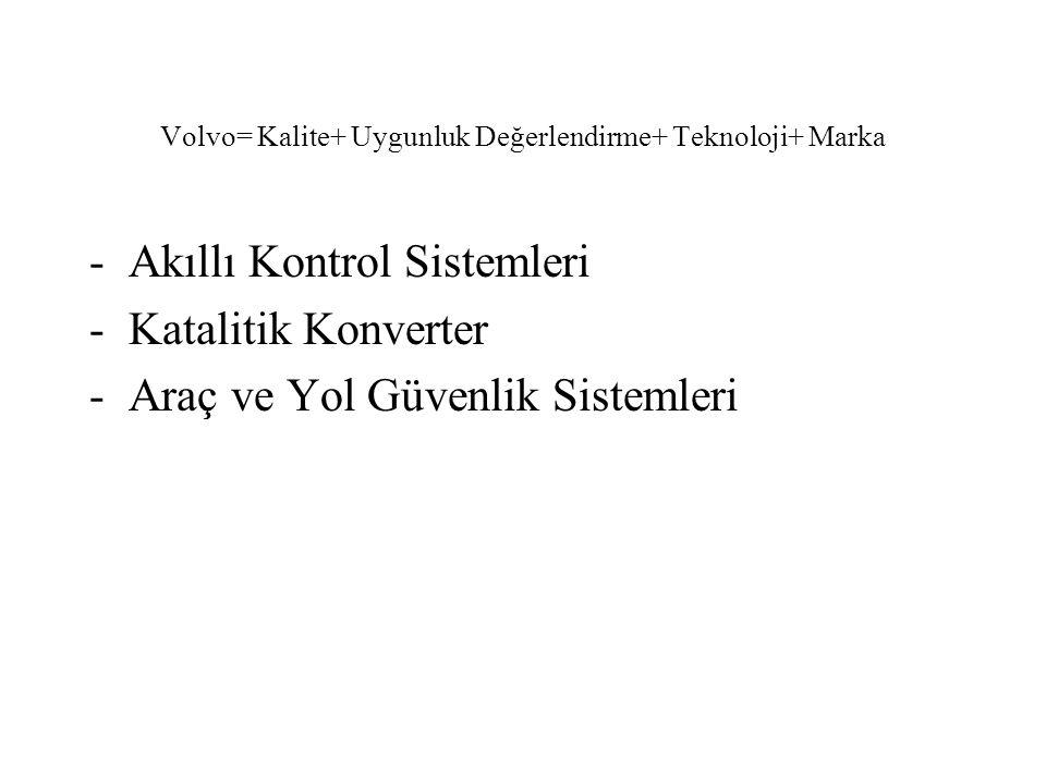 Volvo= Kalite+ Uygunluk Değerlendirme+ Teknoloji+ Marka -Akıllı Kontrol Sistemleri -Katalitik Konverter -Araç ve Yol Güvenlik Sistemleri