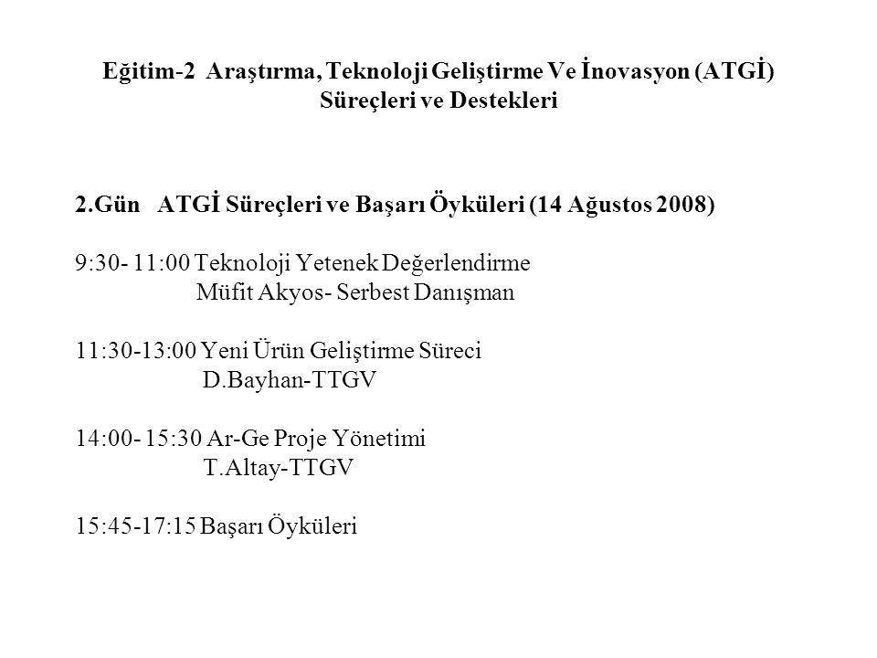 Eğitim-2 Araştırma, Teknoloji Geliştirme Ve İnovasyon (ATGİ) Süreçleri ve Destekleri 2.Gün ATGİ Süreçleri ve Başarı Öyküleri (14 Ağustos 2008) 9:30- 1