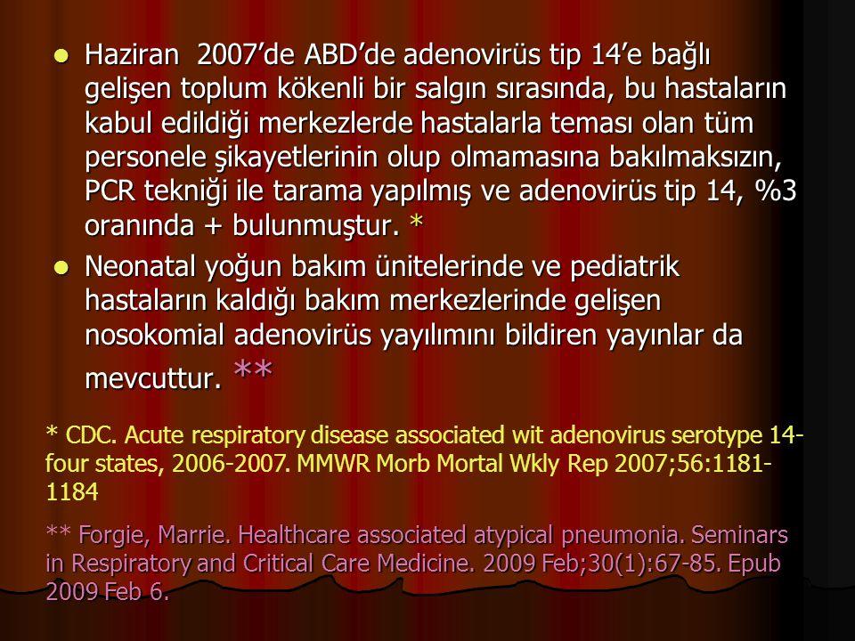 Haziran 2007'de ABD'de adenovirüs tip 14'e bağlı gelişen toplum kökenli bir salgın sırasında, bu hastaların kabul edildiği merkezlerde hastalarla teması olan tüm personele şikayetlerinin olup olmamasına bakılmaksızın, PCR tekniği ile tarama yapılmış ve adenovirüs tip 14, %3 oranında + bulunmuştur.