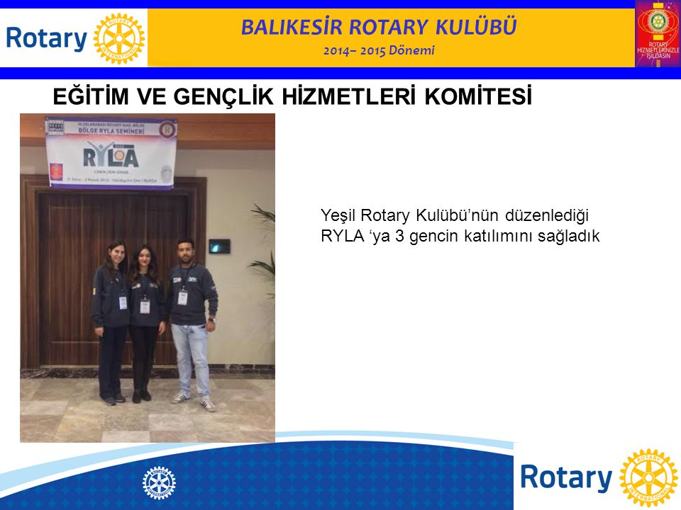 BALIKESİR ROTARY KULÜBÜ 2014– 2015 Dönemi EĞİTİM VE GENÇLİK HİZMETLERİ KOMİTESİ Yeşil Rotary Kulübü'nün düzenlediği RYLA 'ya 3 gencin katılımını sağla