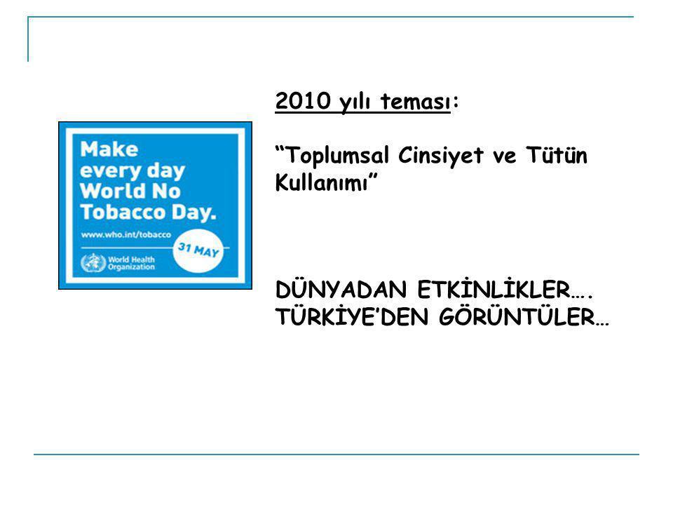 2010 yılı teması: Toplumsal Cinsiyet ve Tütün Kullanımı DÜNYADAN ETKİNLİKLER….