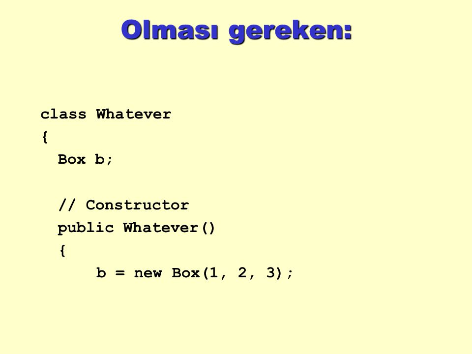 Olması gereken: class Whatever { Box b; // Constructor public Whatever() { b = new Box(1, 2, 3);