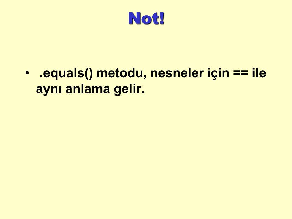 Not!.equals() metodu, nesneler için == ile aynı anlama gelir.