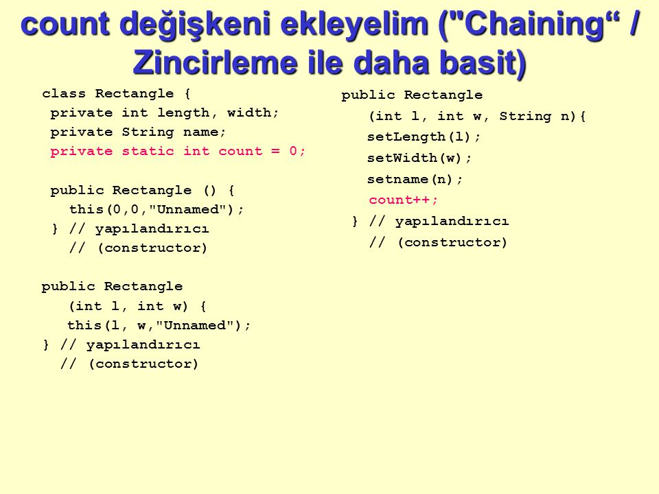count değişkeni ekleyelim ( Chaining / Zincirleme ile daha basit) class Rectangle { private int length, width; private String name; private static int count = 0; public Rectangle () { this(0,0, Unnamed ); } // yapılandırıcı // (constructor) public Rectangle (int l, int w) { this(l, w, Unnamed ); } // yapılandırıcı // (constructor) public Rectangle (int l, int w, String n){ setLength(l); setWidth(w); setname(n); count++; } // yapılandırıcı // (constructor)