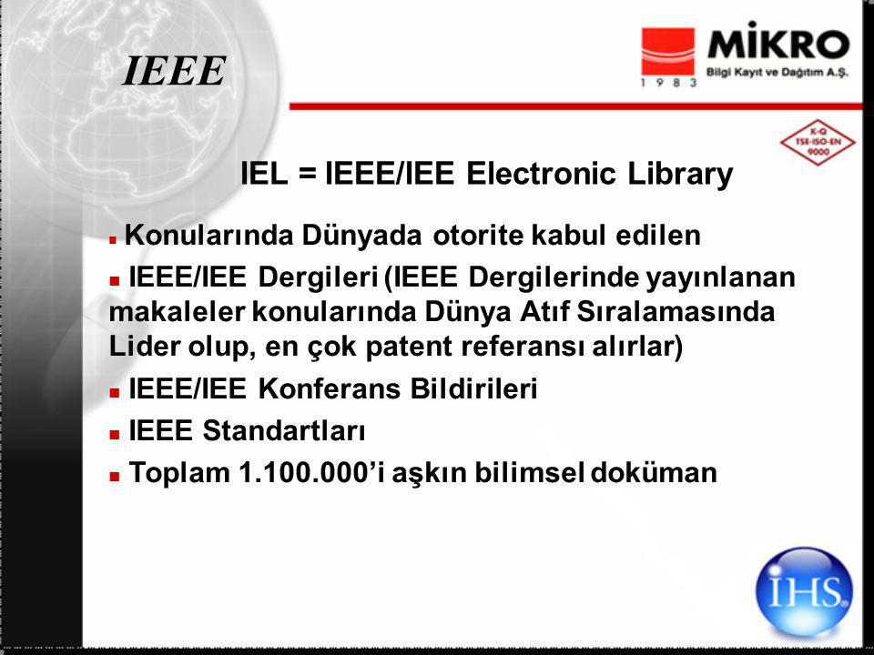 IEEE IEL = IEEE/IEE Electronic Library Konularında Dünyada otorite kabul edilen IEEE/IEE Dergileri (IEEE Dergilerinde yayınlanan makaleler konularında Dünya Atıf Sıralamasında Lider olup, en çok patent referansı alırlar) IEEE/IEE Konferans Bildirileri IEEE Standartları Toplam 1.100.000'i aşkın bilimsel doküman
