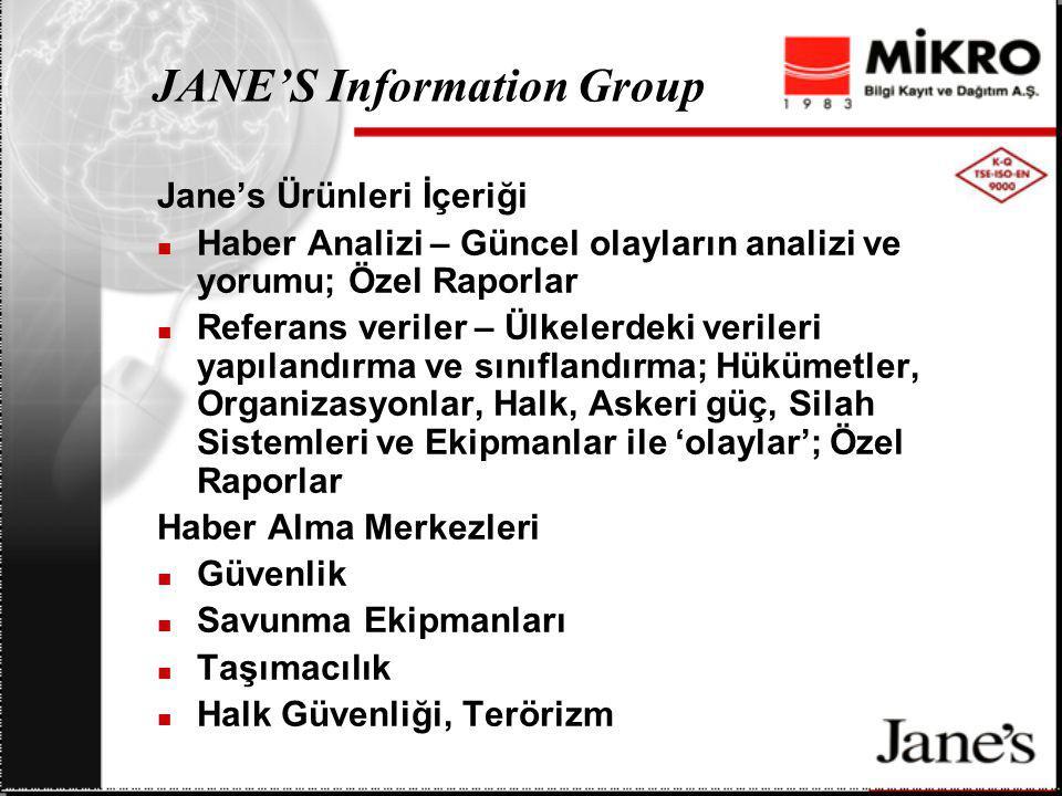 JANE'S Information Group Jane's Ürünleri İçeriği Haber Analizi – Güncel olayların analizi ve yorumu; Özel Raporlar Referans veriler – Ülkelerdeki verileri yapılandırma ve sınıflandırma; Hükümetler, Organizasyonlar, Halk, Askeri güç, Silah Sistemleri ve Ekipmanlar ile 'olaylar'; Özel Raporlar Haber Alma Merkezleri Güvenlik Savunma Ekipmanları Taşımacılık Halk Güvenliği, Terörizm