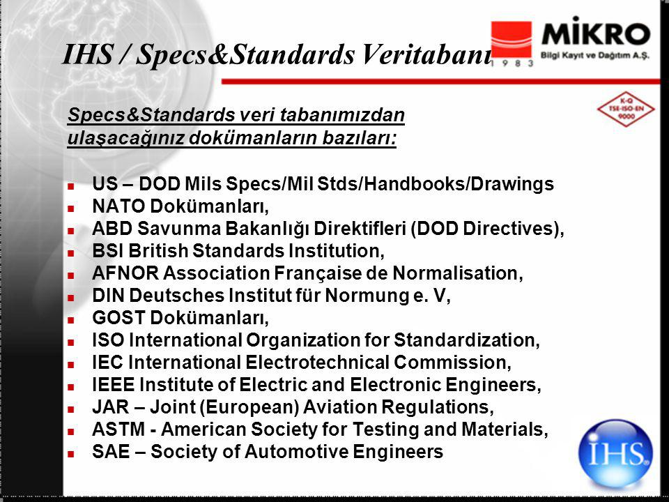 IHS / Specs&Standards Veritabanı Specs&Standards veri tabanımızdan ulaşacağınız dokümanların bazıları: US – DOD Mils Specs/Mil Stds/Handbooks/Drawings NATO Dokümanları, ABD Savunma Bakanlığı Direktifleri (DOD Directives), BSI British Standards Institution, AFNOR Association Française de Normalisation, DIN Deutsches Institut für Normung e.