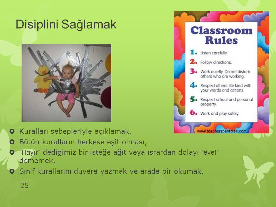 25 Disiplini Sağlamak  Kuralları sebepleriyle açıklamak,  Bütün kuralların herkese eşit olması,  Hayır dedigimiz bir isteğe ağıt veya ısrardan dolayı evet dememek,  Sınıf kurallarını duvara yazmak ve arada bir okumak,