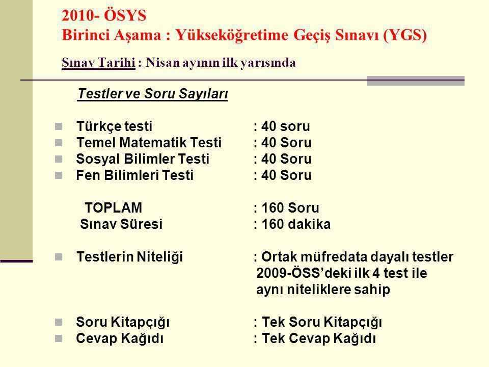 2010- ÖSYS Birinci Aşama : Yükseköğretime Geçiş Sınavı (YGS) Sınav Tarihi : Nisan ayının ilk yarısında Testler ve Soru Sayıları Türkçe testi : 40 soru Temel Matematik Testi : 40 Soru Sosyal Bilimler Testi : 40 Soru Fen Bilimleri Testi : 40 Soru TOPLAM : 160 Soru Sınav Süresi : 160 dakika Testlerin Niteliği : Ortak müfredata dayalı testler 2009-ÖSS'deki ilk 4 test ile aynı niteliklere sahip Soru Kitapçığı : Tek Soru Kitapçığı Cevap Kağıdı : Tek Cevap Kağıdı