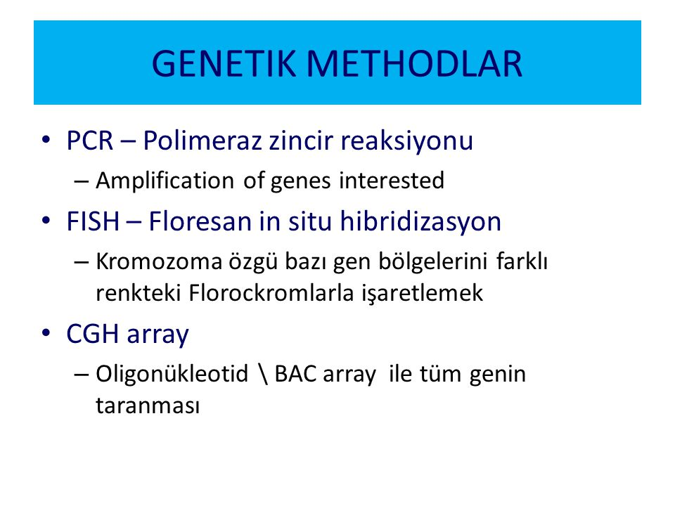 GENETIK METHODLAR PCR – Polimeraz zincir reaksiyonu – Amplification of genes interested FISH – Floresan in situ hibridizasyon – Kromozoma özgü bazı ge