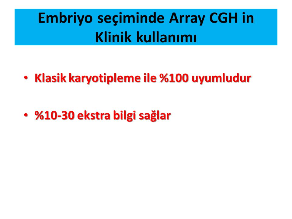 Embriyo seçiminde Array CGH in Klinik kullanımı Klasik karyotipleme ile %100 uyumludur Klasik karyotipleme ile %100 uyumludur %10-30 ekstra bilgi sağl