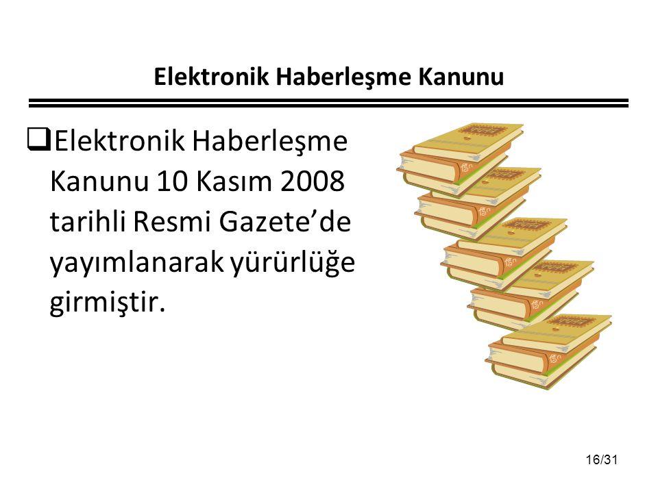 16/31 Elektronik Haberleşme Kanunu  Elektronik Haberleşme Kanunu 10 Kasım 2008 tarihli Resmi Gazete'de yayımlanarak yürürlüğe girmiştir.