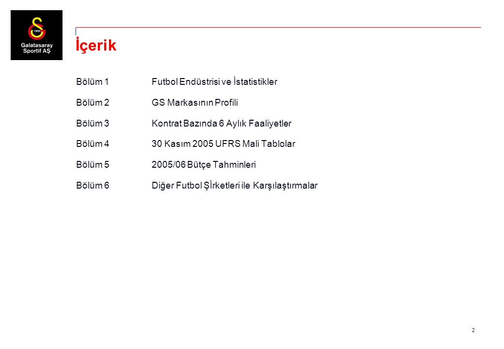 2 İçerik Bölüm 1Futbol Endüstrisi ve İstatistikler Bölüm 2GS Markasının Profili Bölüm 3Kontrat Bazında 6 Aylık Faaliyetler Bölüm 430 Kasım 2005 UFRS M