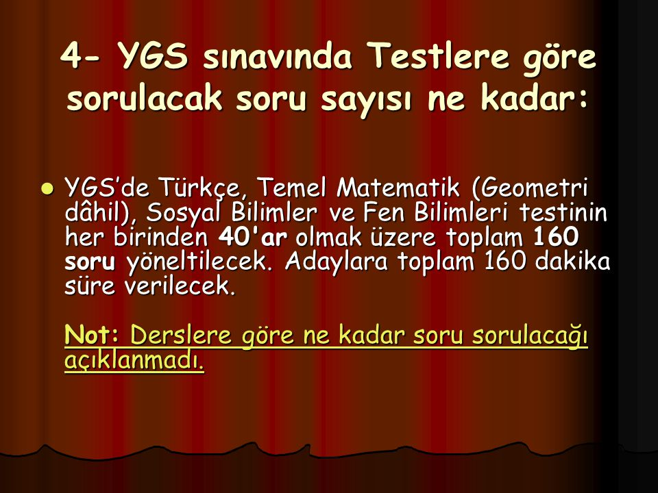 4- YGS sınavında Testlere göre sorulacak soru sayısı ne kadar: YGS'de Türkçe, Temel Matematik (Geometri dâhil), Sosyal Bilimler ve Fen Bilimleri testinin her birinden 40 ar olmak üzere toplam 160 soru yöneltilecek.