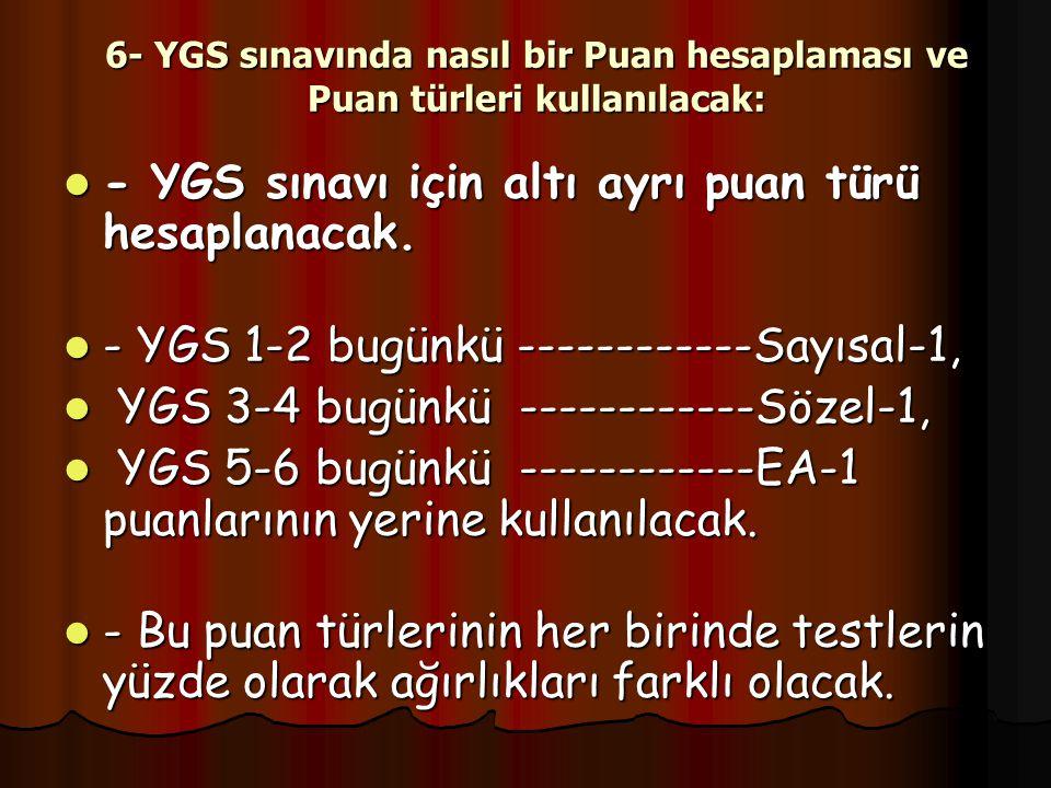 6- YGS sınavında nasıl bir Puan hesaplaması ve Puan türleri kullanılacak: - YGS sınavı için altı ayrı puan türü hesaplanacak.