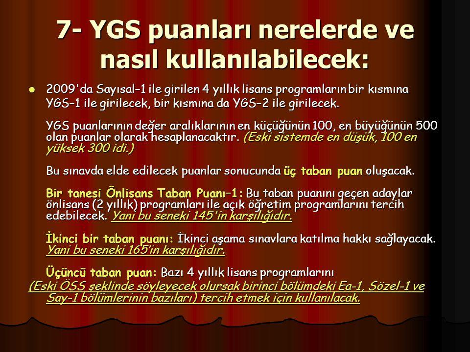 7- YGS puanları nerelerde ve nasıl kullanılabilecek: 2009 da Sayısal–1 ile girilen 4 yıllık lisans programların bir kısmına 2009 da Sayısal–1 ile girilen 4 yıllık lisans programların bir kısmına YGS–1 ile girilecek, bir kısmına da YGS–2 ile girilecek.