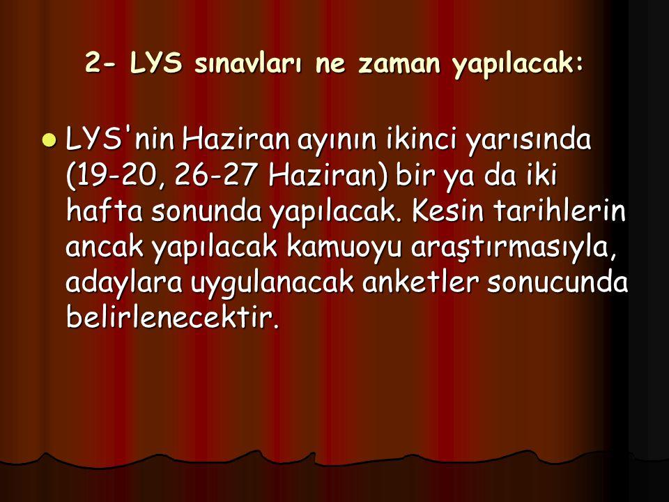 2- LYS sınavları ne zaman yapılacak: LYS nin Haziran ayının ikinci yarısında (19-20, 26-27 Haziran) bir ya da iki hafta sonunda yapılacak.