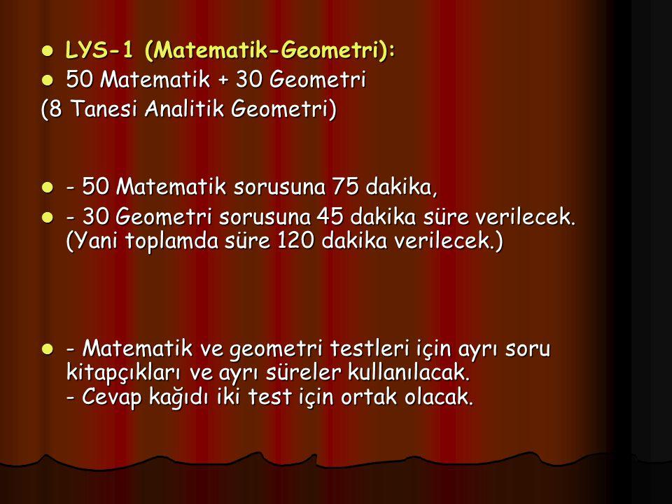 LYS-1 (Matematik-Geometri): LYS-1 (Matematik-Geometri): 50 Matematik + 30 Geometri 50 Matematik + 30 Geometri (8 Tanesi Analitik Geometri) - 50 Matematik sorusuna 75 dakika, - 50 Matematik sorusuna 75 dakika, - 30 Geometri sorusuna 45 dakika süre verilecek.