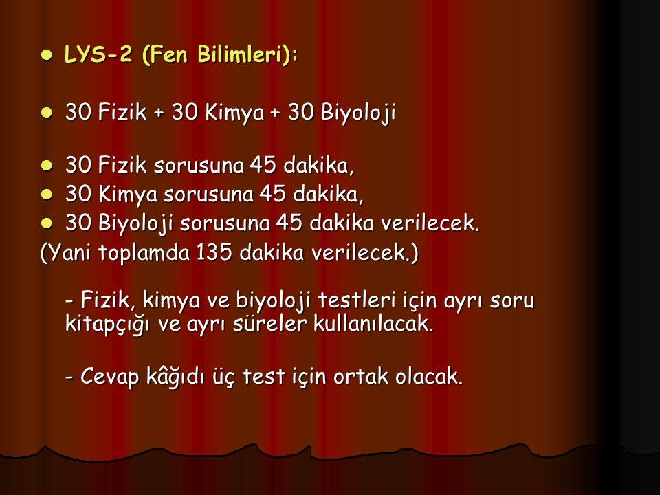 LYS-2 (Fen Bilimleri): LYS-2 (Fen Bilimleri): 30 Fizik + 30 Kimya + 30 Biyoloji 30 Fizik + 30 Kimya + 30 Biyoloji 30 Fizik sorusuna 45 dakika, 30 Fizik sorusuna 45 dakika, 30 Kimya sorusuna 45 dakika, 30 Kimya sorusuna 45 dakika, 30 Biyoloji sorusuna 45 dakika verilecek.