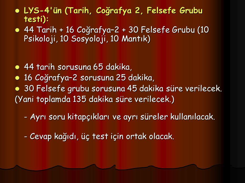 LYS-4 ün (Tarih, Coğrafya 2, Felsefe Grubu testi): LYS-4 ün (Tarih, Coğrafya 2, Felsefe Grubu testi): 44 Tarih + 16 Coğrafya–2 + 30 Felsefe Grubu (10 Psikoloji, 10 Sosyoloji, 10 Mantık) 44 Tarih + 16 Coğrafya–2 + 30 Felsefe Grubu (10 Psikoloji, 10 Sosyoloji, 10 Mantık) 44 tarih sorusuna 65 dakika, 44 tarih sorusuna 65 dakika, 16 Coğrafya–2 sorusuna 25 dakika, 16 Coğrafya–2 sorusuna 25 dakika, 30 Felsefe grubu sorusuna 45 dakika süre verilecek.