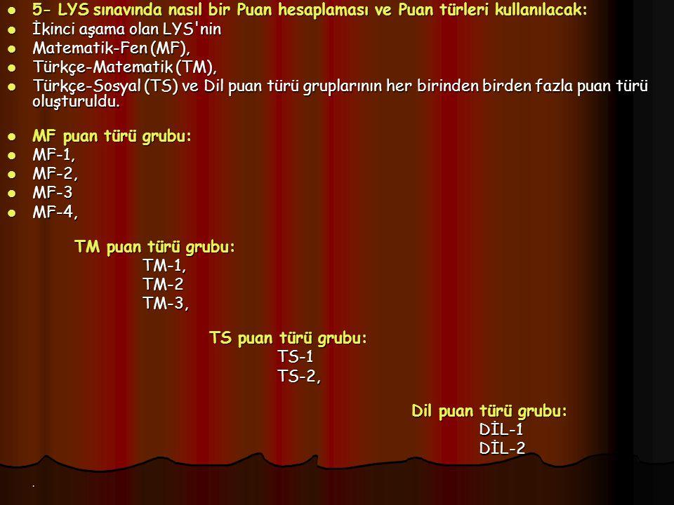 5- LYS sınavında nasıl bir Puan hesaplaması ve Puan türleri kullanılacak: 5- LYS sınavında nasıl bir Puan hesaplaması ve Puan türleri kullanılacak: İkinci aşama olan LYS nin İkinci aşama olan LYS nin Matematik-Fen (MF), Matematik-Fen (MF), Türkçe-Matematik (TM), Türkçe-Matematik (TM), Türkçe-Sosyal (TS) ve Dil puan türü gruplarının her birinden birden fazla puan türü oluşturuldu.