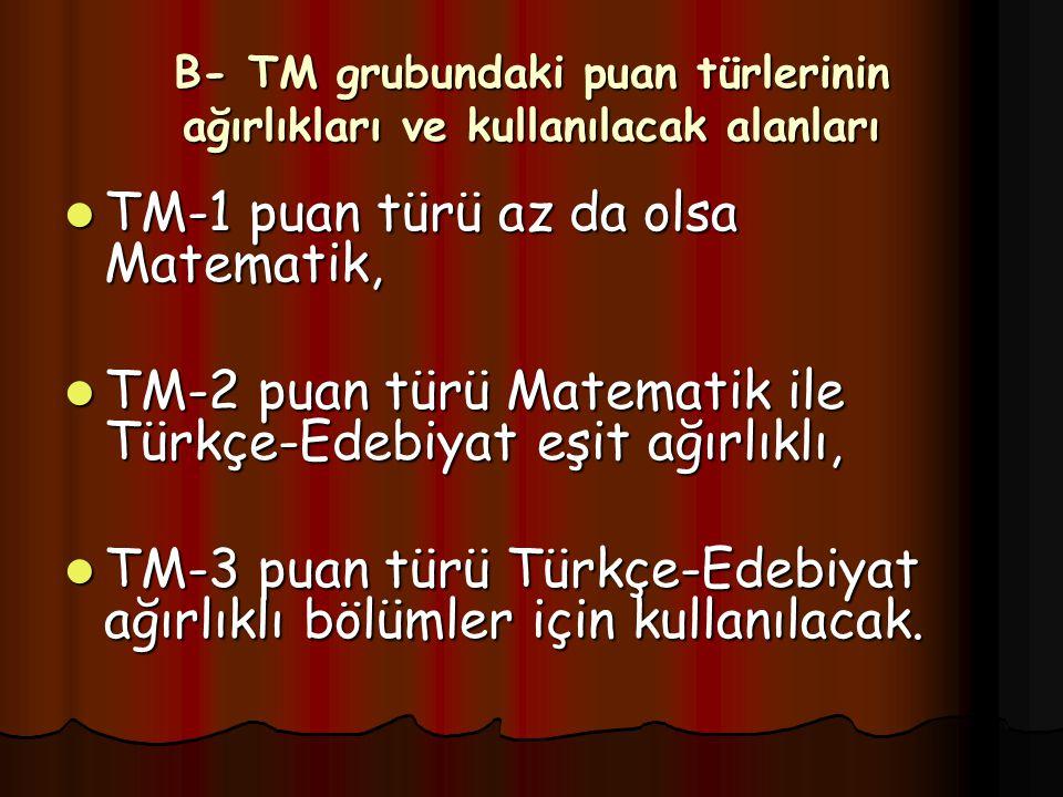 B- TM grubundaki puan türlerinin ağırlıkları ve kullanılacak alanları TM-1 puan türü az da olsa Matematik, TM-1 puan türü az da olsa Matematik, TM-2 puan türü Matematik ile Türkçe-Edebiyat eşit ağırlıklı, TM-2 puan türü Matematik ile Türkçe-Edebiyat eşit ağırlıklı, TM-3 puan türü Türkçe-Edebiyat ağırlıklı bölümler için kullanılacak.