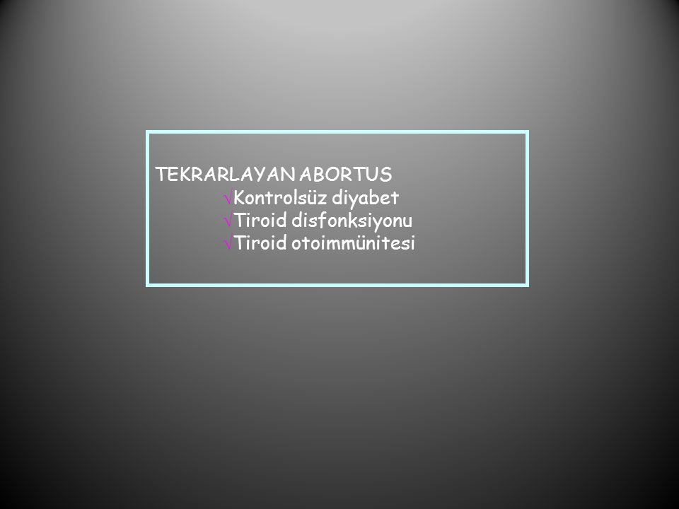 TEKRARLAYAN ABORTUS  Kontrolsüz diyabet  Tiroid disfonksiyonu  Tiroid otoimmünitesi