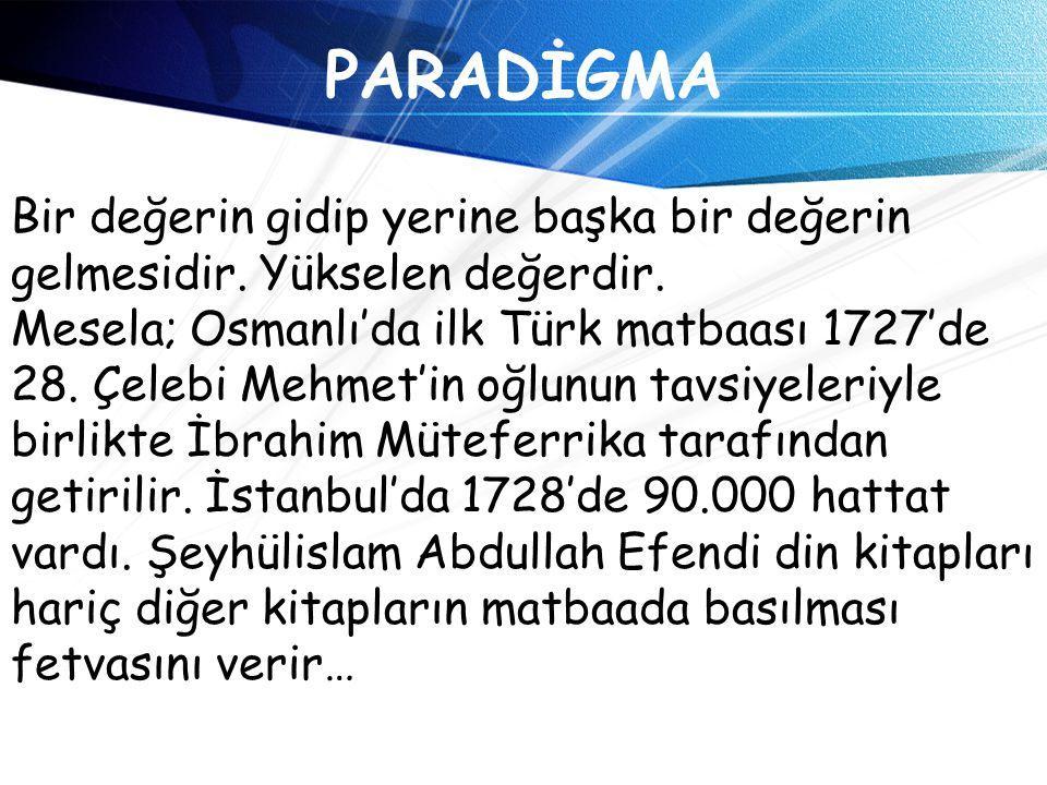 PARADİGMA Bir değerin gidip yerine başka bir değerin gelmesidir. Yükselen değerdir. Mesela; Osmanlı'da ilk Türk matbaası 1727'de 28. Çelebi Mehmet'in