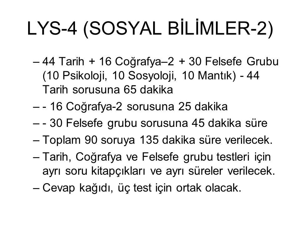 LYS-4 (SOSYAL BİLİMLER-2) –44 Tarih + 16 Coğrafya–2 + 30 Felsefe Grubu (10 Psikoloji, 10 Sosyoloji, 10 Mantık) - 44 Tarih sorusuna 65 dakika –- 16 Coğ