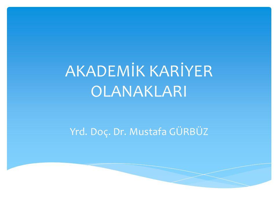 AKADEMİK KARİYER OLANAKLARI Yrd. Doç. Dr. Mustafa GÜRBÜZ