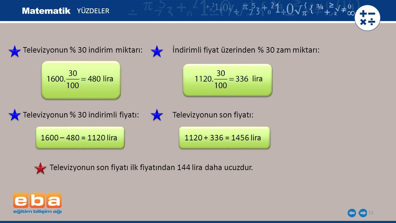 13 YÜZDELER lira 1600 – 480 = 1120 lira Televizyonun % 30 indirim miktarı: Televizyonun % 30 indirimli fiyatı: İndirimli fiyat üzerinden % 30 zam mikt