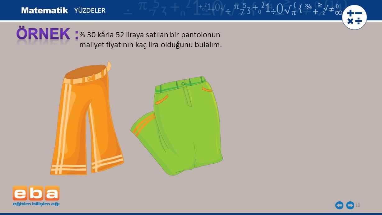 18 % 30 kârla 52 liraya satılan bir pantolonun maliyet fiyatının kaç lira olduğunu bulalım. YÜZDELER