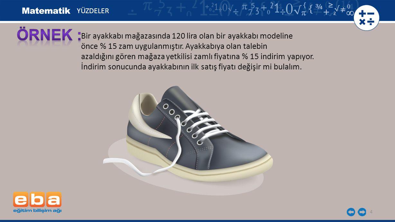 4 Bir ayakkabı mağazasında 120 lira olan bir ayakkabı modeline önce % 15 zam uygulanmıştır.