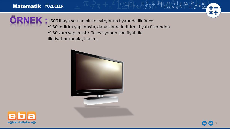 9 1600 liraya satılan bir televizyonun fiyatında ilk önce % 30 indirim yapılmıştır, daha sonra indirimli fiyatı üzerinden % 30 zam yapılmıştır.